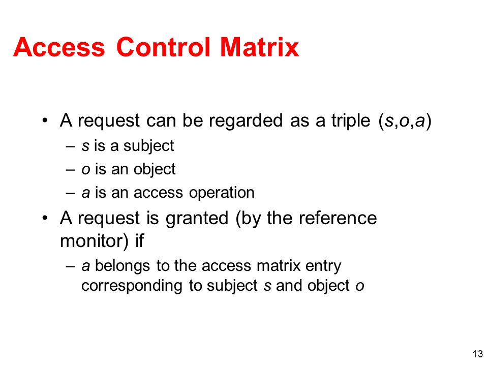 Access Control Matrix A request can be regarded as a triple (s,o,a)