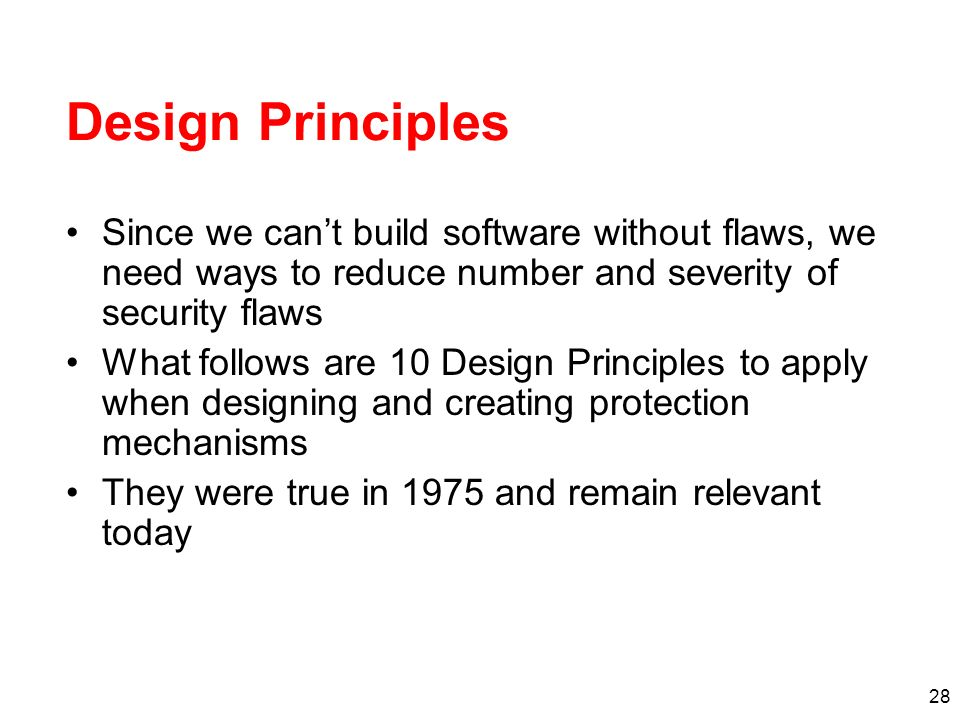 Design Principles Since we can't build software without flaws, we need ways to reduce number and severity of security flaws.