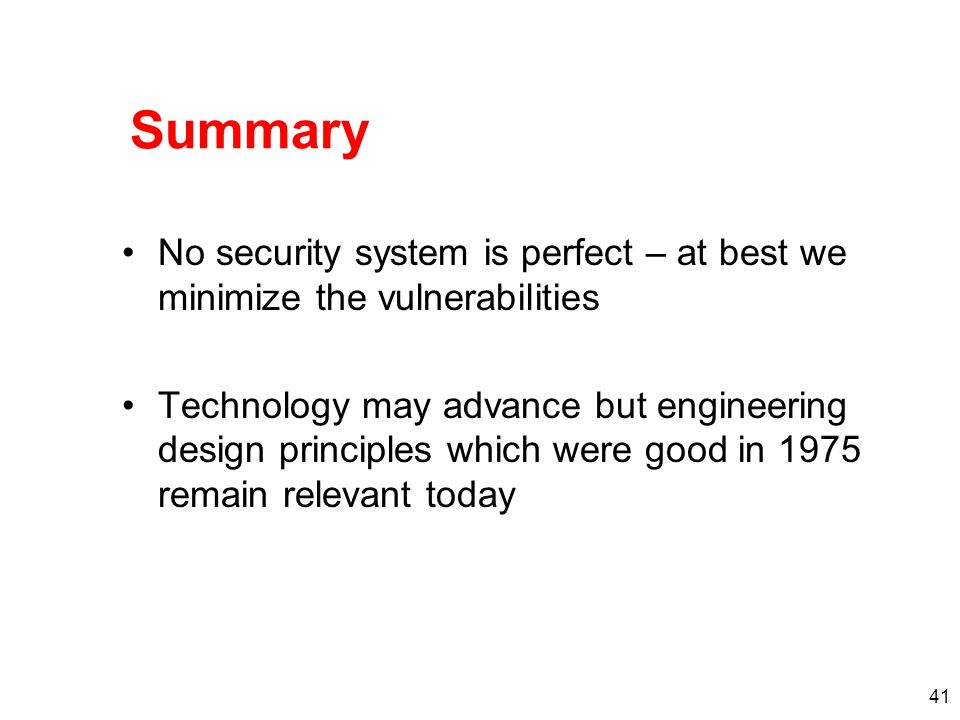 Summary No security system is perfect – at best we minimize the vulnerabilities.