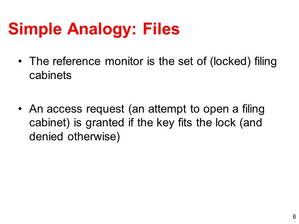 Simple Analogy: Files The reference monitor is the set of (locked) filing cabinets.