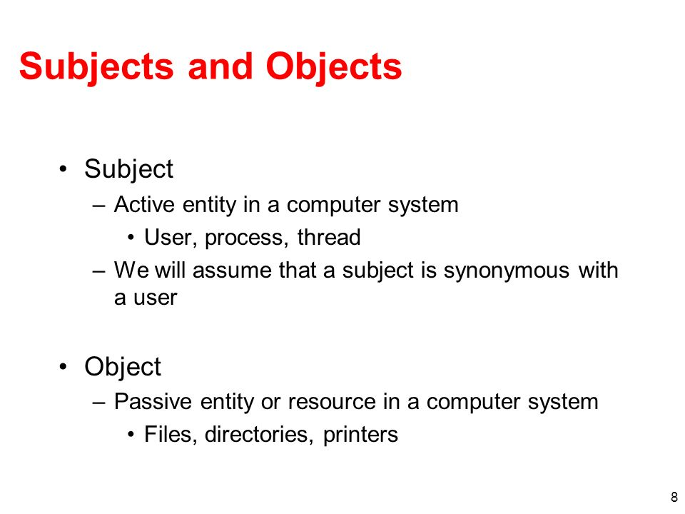 Subjects and Objects Subject Object Active entity in a computer system