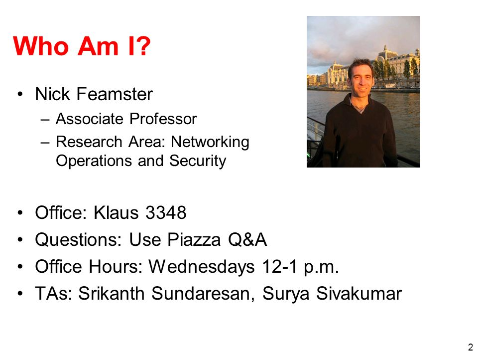 Who Am I Nick Feamster Office: Klaus 3348 Questions: Use Piazza Q&A