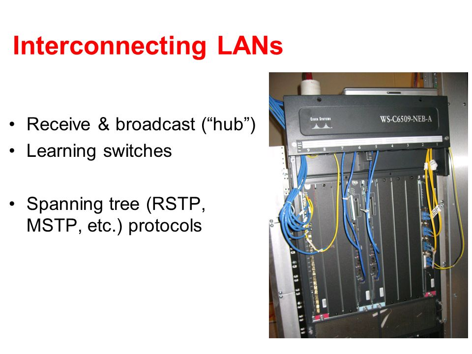 Interconnecting LANs Receive & broadcast ( hub ) Learning switches