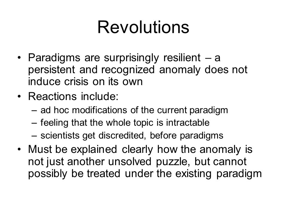 Revolutions Paradigms are surprisingly resilient – a persistent and recognized anomaly does not induce crisis on its own.