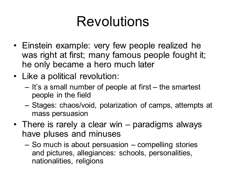 Revolutions Einstein example: very few people realized he was right at first; many famous people fought it; he only became a hero much later.