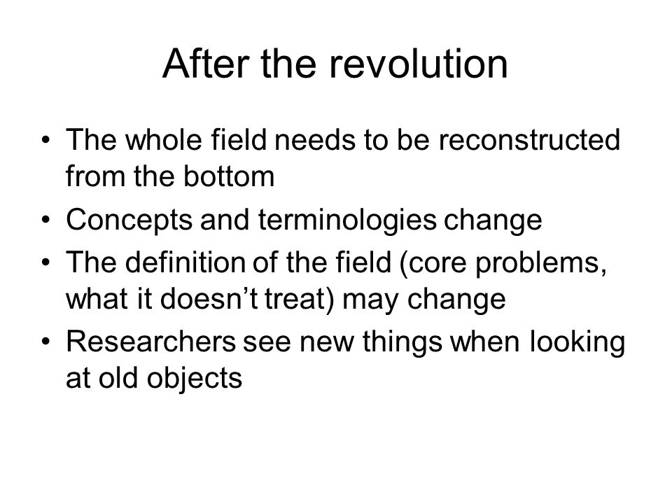 After the revolution The whole field needs to be reconstructed from the bottom. Concepts and terminologies change.