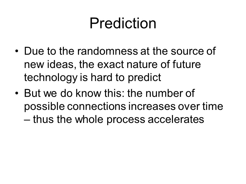 Prediction Due to the randomness at the source of new ideas, the exact nature of future technology is hard to predict.