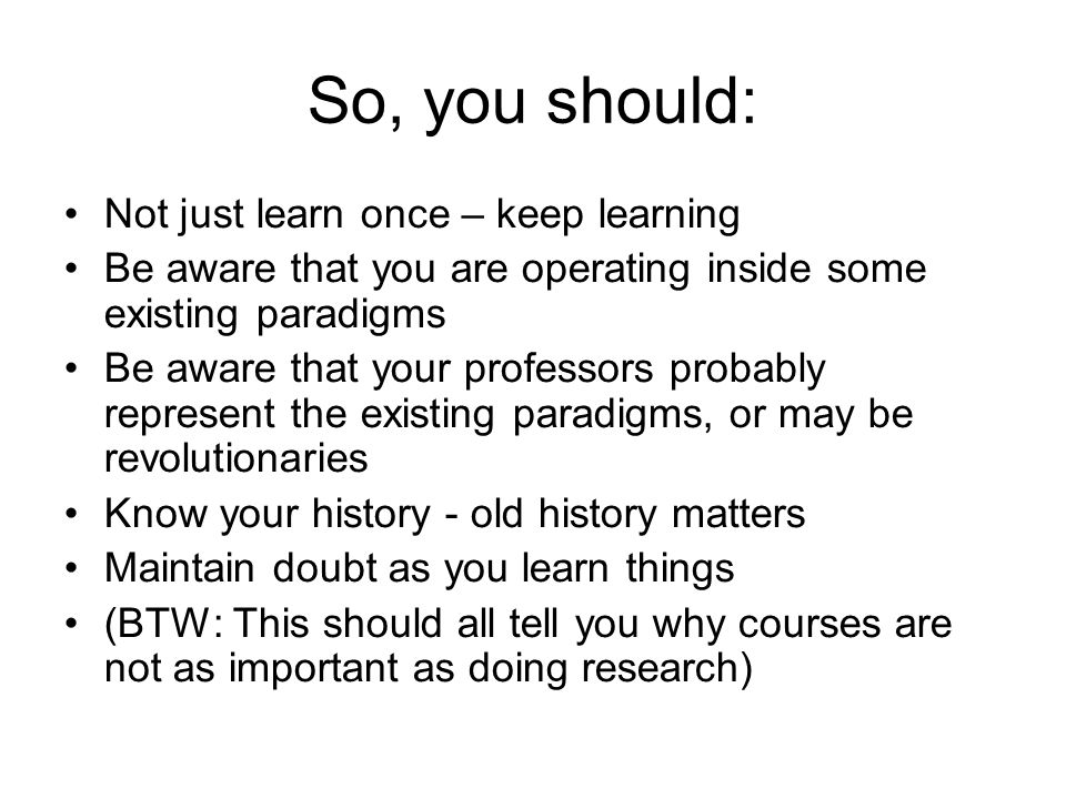 So, you should: Not just learn once – keep learning