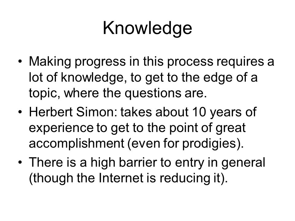 Knowledge Making progress in this process requires a lot of knowledge, to get to the edge of a topic, where the questions are.