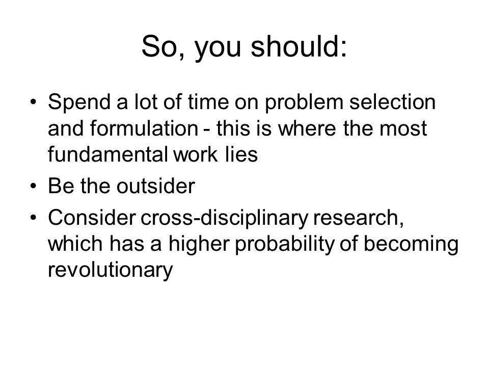 So, you should: Spend a lot of time on problem selection and formulation - this is where the most fundamental work lies.