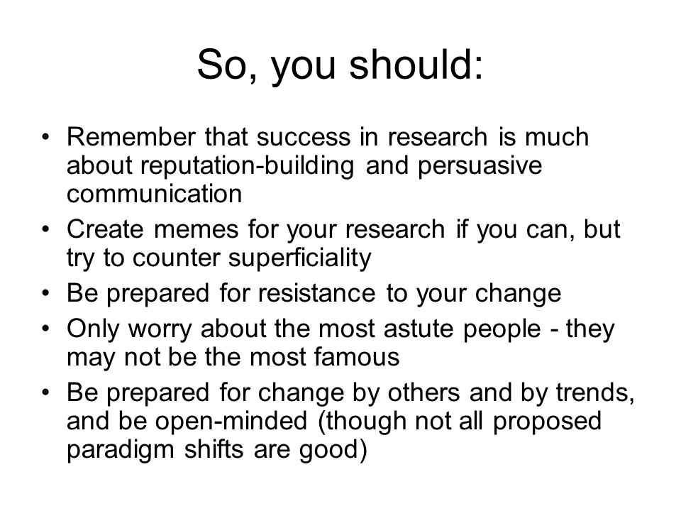 So, you should: Remember that success in research is much about reputation-building and persuasive communication.
