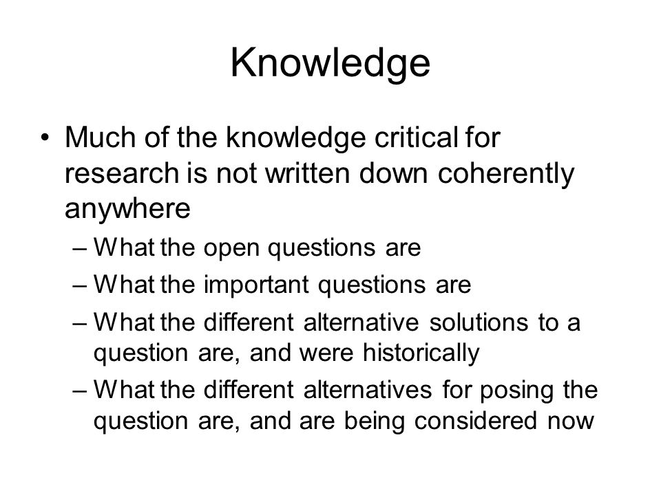 Knowledge Much of the knowledge critical for research is not written down coherently anywhere. What the open questions are.