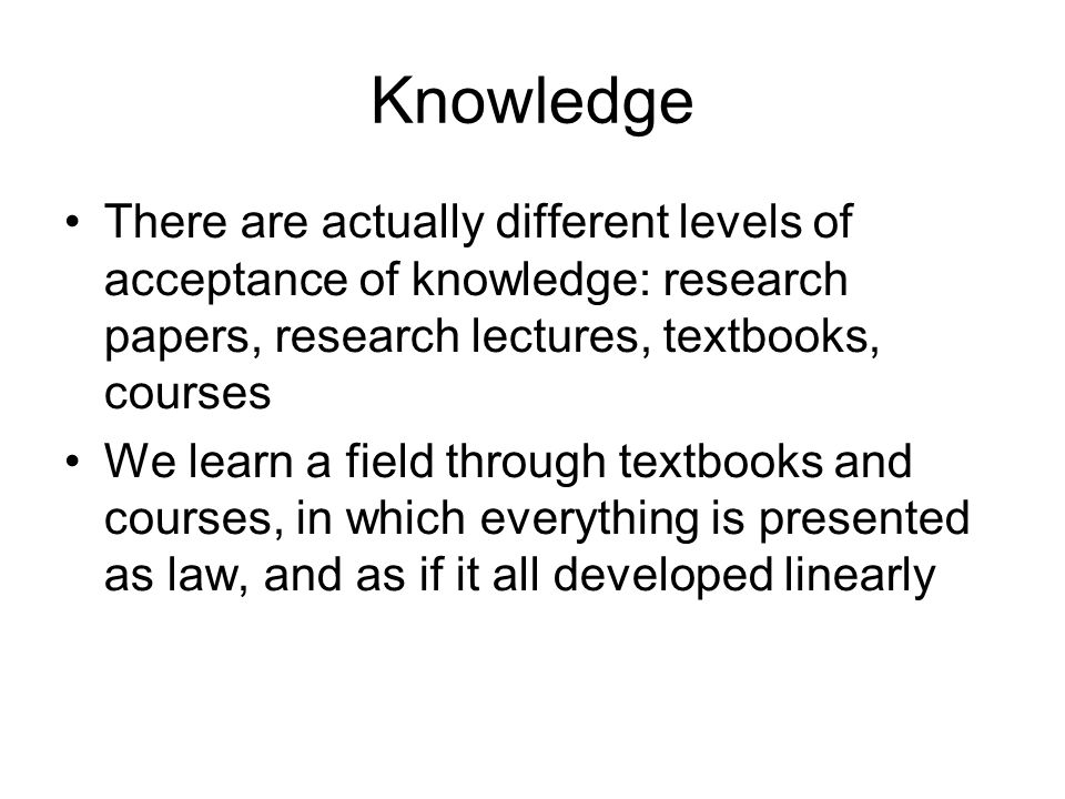 Knowledge There are actually different levels of acceptance of knowledge: research papers, research lectures, textbooks, courses.
