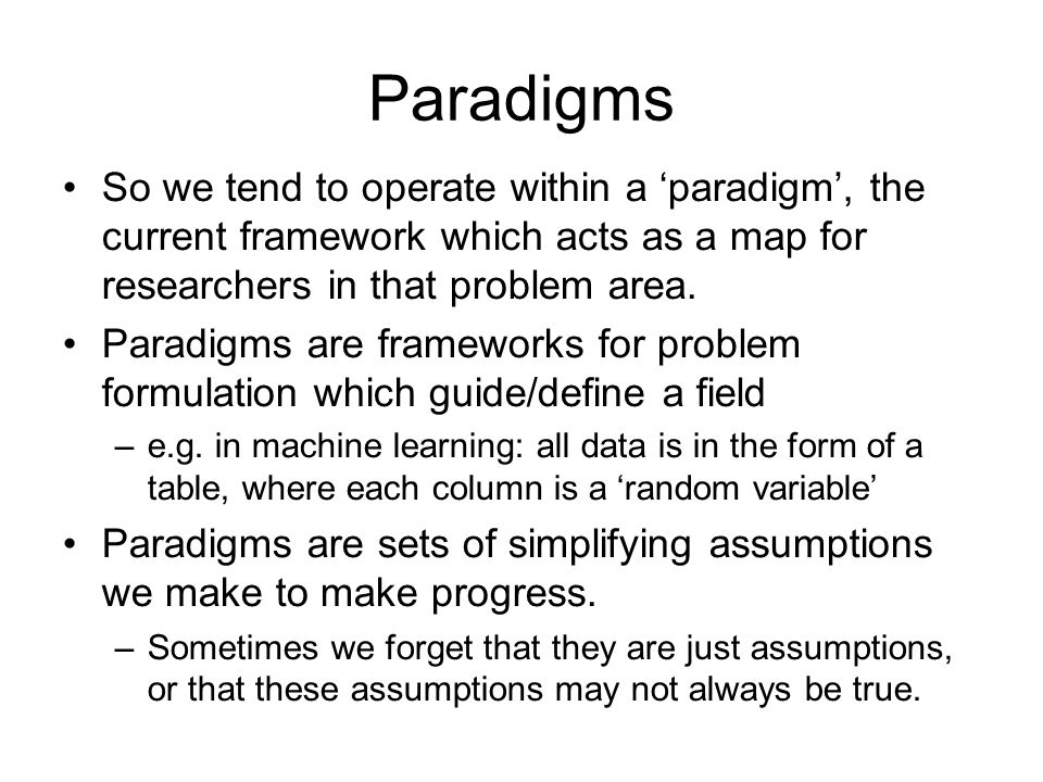Paradigms So we tend to operate within a 'paradigm', the current framework which acts as a map for researchers in that problem area.