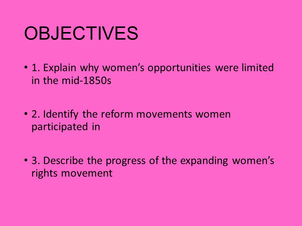 OBJECTIVES 1. Explain why women's opportunities were limited in the mid-1850s. 2. Identify the reform movements women participated in.