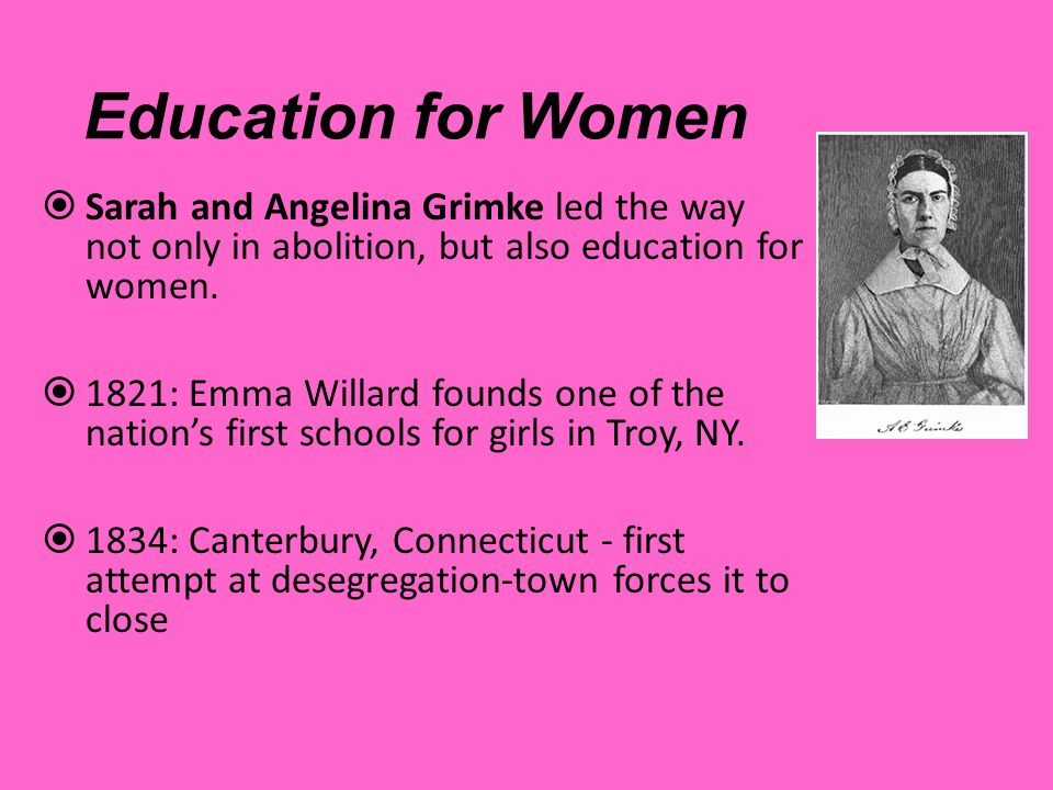 Education for Women Sarah and Angelina Grimke led the way not only in abolition, but also education for women.