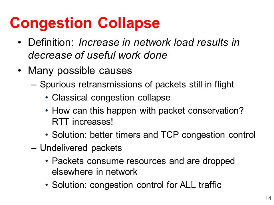 Congestion Collapse Definition: Increase in network load results in decrease of useful work done. Many possible causes.