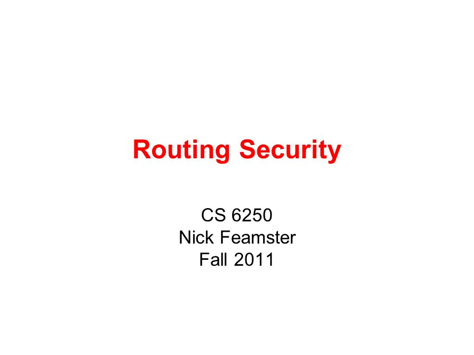 Routing Security CS 6250 Nick Feamster Fall 2011
