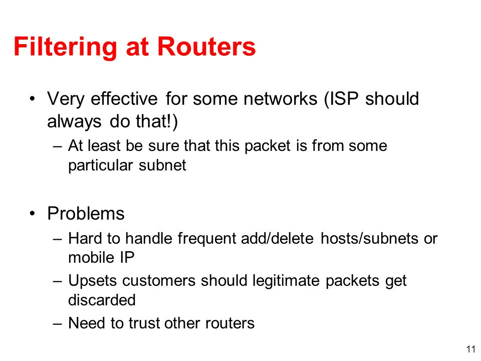 Filtering at Routers Very effective for some networks (ISP should always do that!) At least be sure that this packet is from some particular subnet.