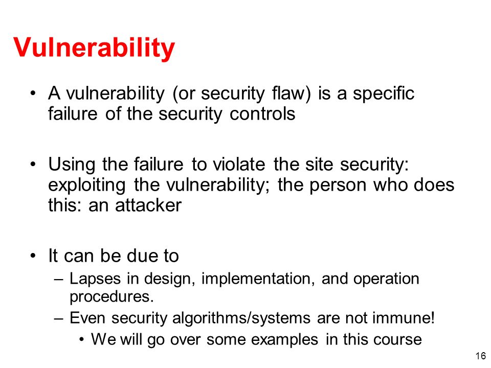 Vulnerability A vulnerability (or security flaw) is a specific failure of the security controls.