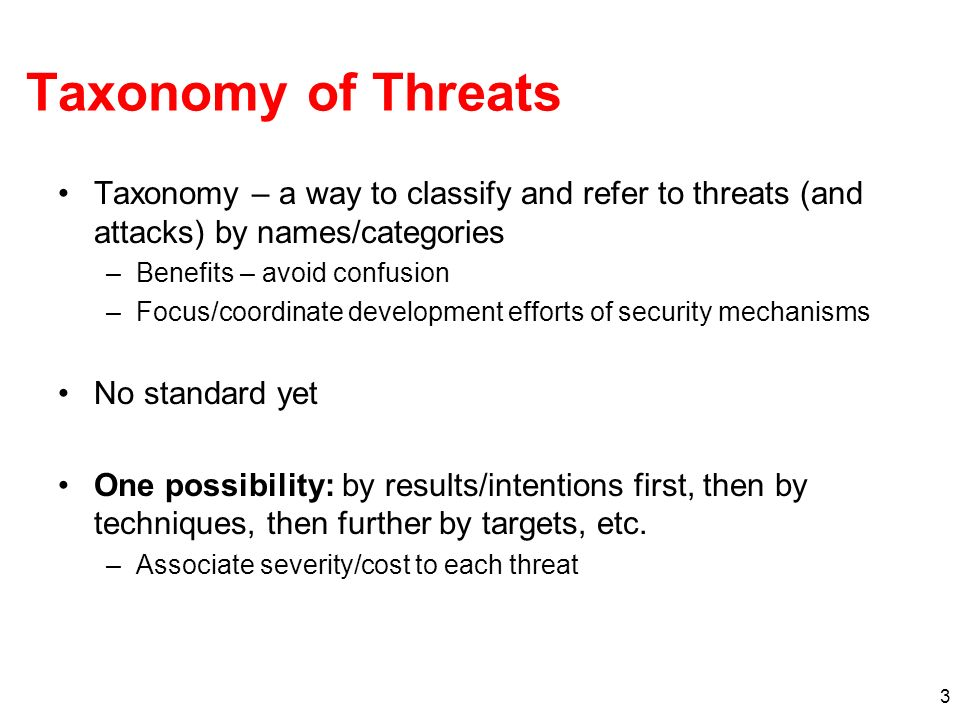 Taxonomy of Threats Taxonomy – a way to classify and refer to threats (and attacks) by names/categories.