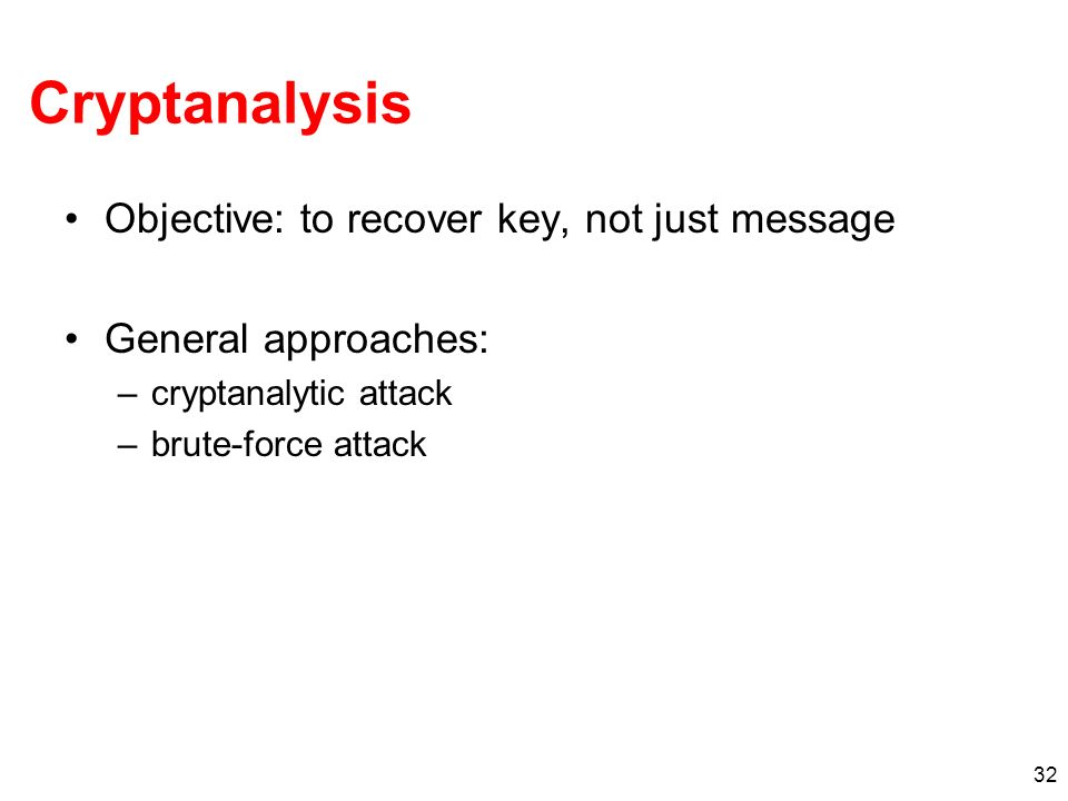 Cryptanalysis Objective: to recover key, not just message