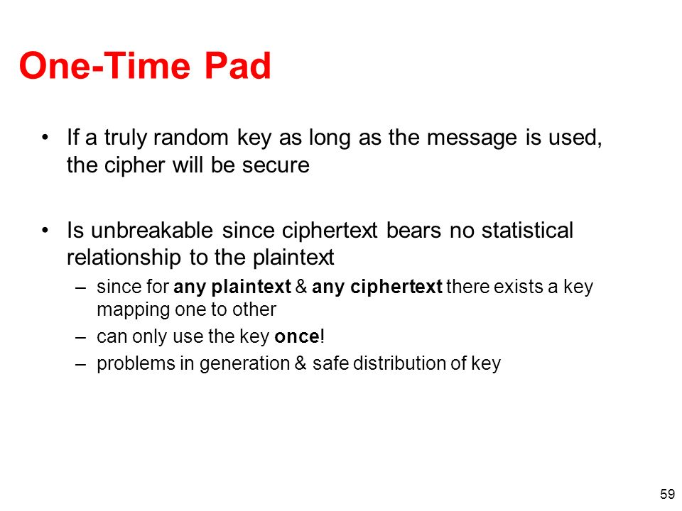 One-Time Pad If a truly random key as long as the message is used, the cipher will be secure.