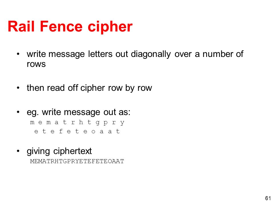 Rail Fence cipher write message letters out diagonally over a number of rows. then read off cipher row by row.