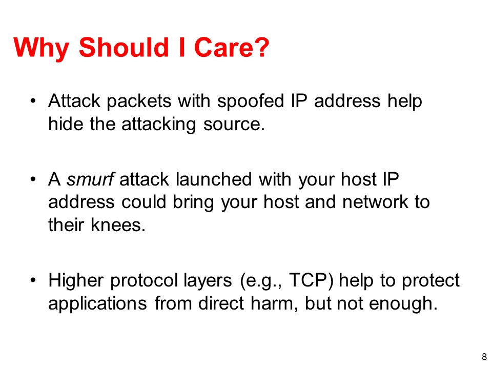 Why Should I Care Attack packets with spoofed IP address help hide the attacking source.