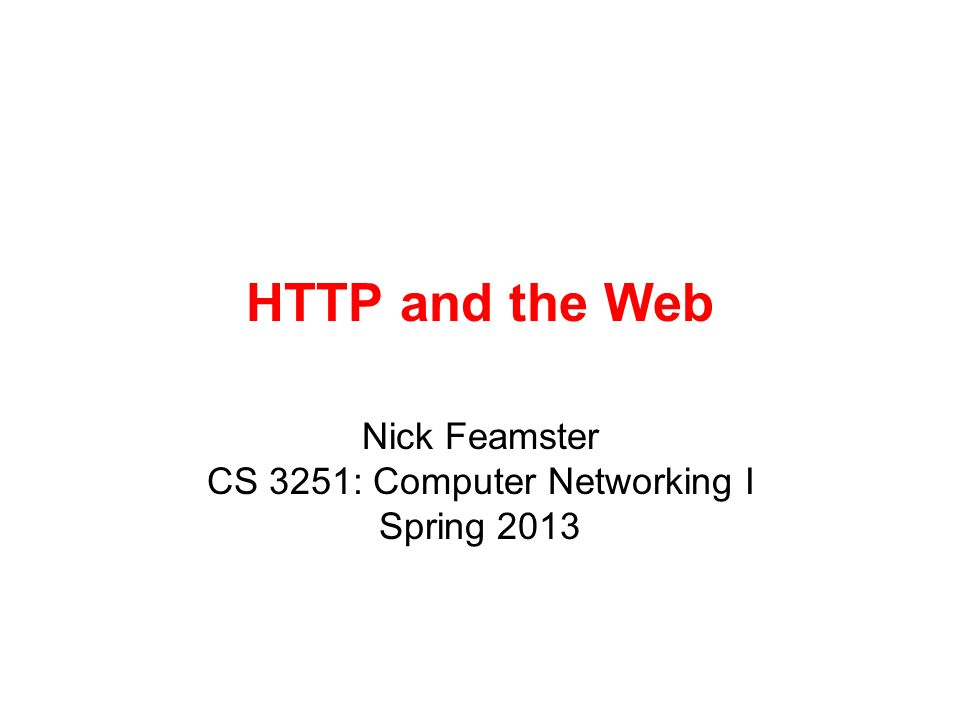 Nick Feamster CS 3251: Computer Networking I Spring 2013