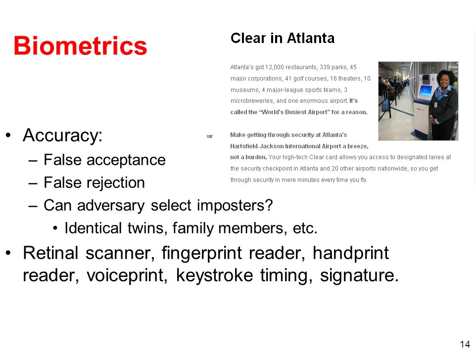 Biometrics Accuracy: False acceptance. False rejection. Can adversary select imposters Identical twins, family members, etc.
