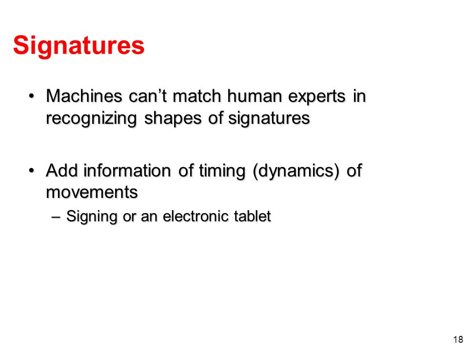 Signatures Machines can't match human experts in recognizing shapes of signatures. Add information of timing (dynamics) of movements.
