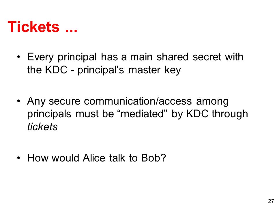 Tickets ... Every principal has a main shared secret with the KDC - principal's master key.