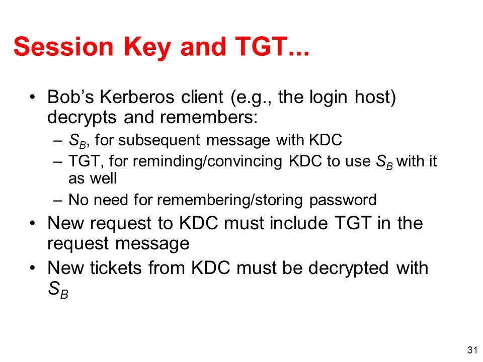 Session Key and TGT... Bob's Kerberos client (e.g., the login host) decrypts and remembers: SB, for subsequent message with KDC.