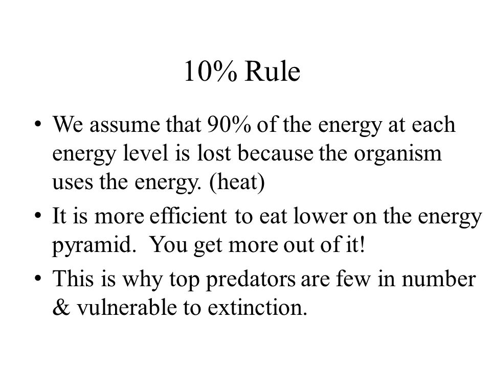 10% Rule We assume that 90% of the energy at each energy level is lost because the organism uses the energy. (heat)