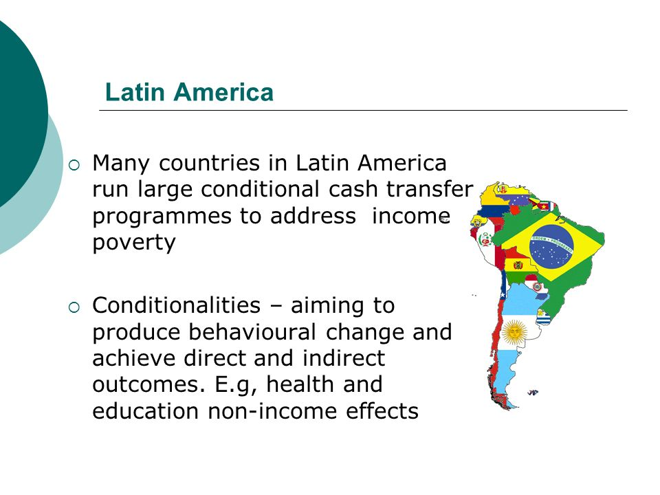 Latin America Many countries in Latin America run large conditional cash transfer programmes to address income poverty.
