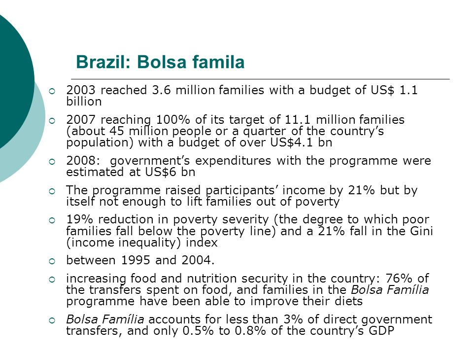 Brazil: Bolsa famila 2003 reached 3.6 million families with a budget of US$ 1.1 billion.
