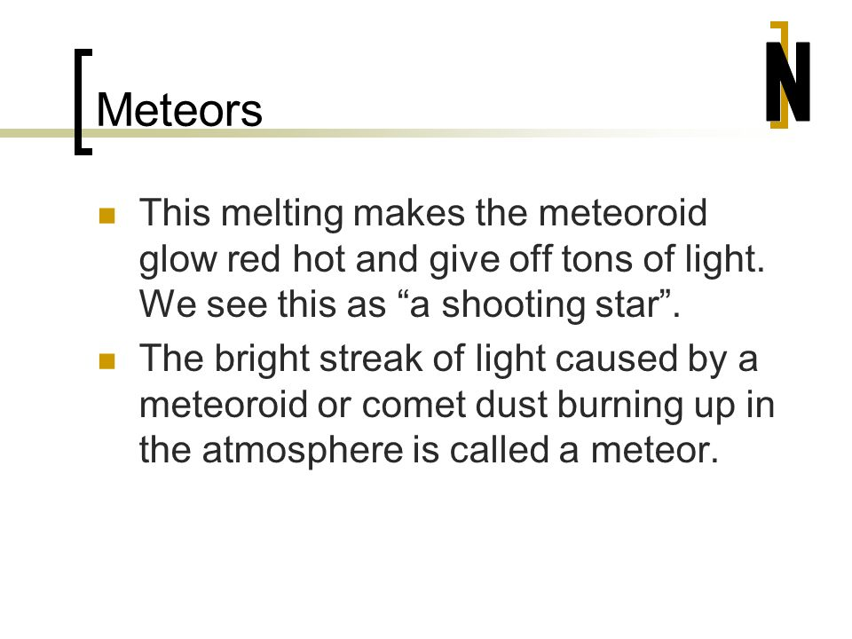 Meteors N. This melting makes the meteoroid glow red hot and give off tons of light. We see this as a shooting star .