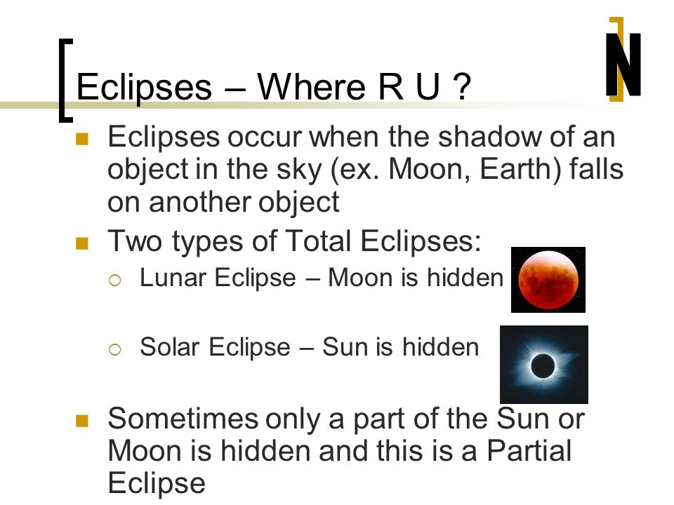 Eclipses – Where R U N. Eclipses occur when the shadow of an object in the sky (ex. Moon, Earth) falls on another object.