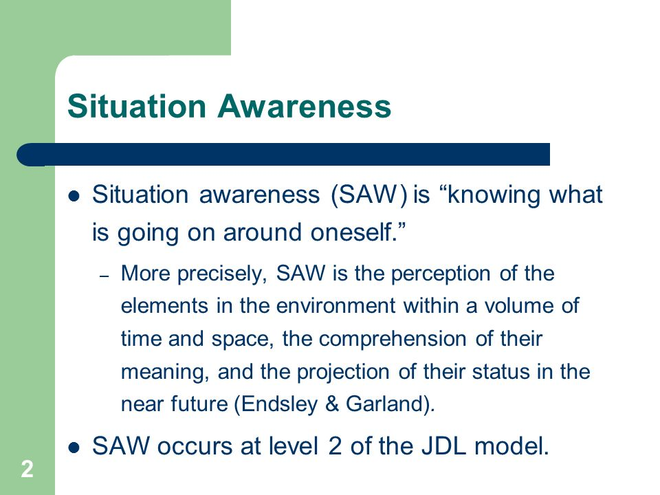 Situation Awareness Situation awareness (SAW) is knowing what is going on around oneself.