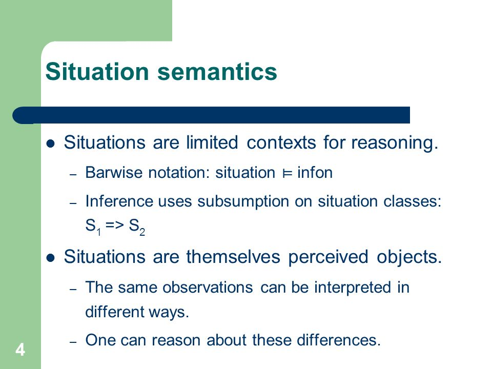 Situation semantics Situations are limited contexts for reasoning.