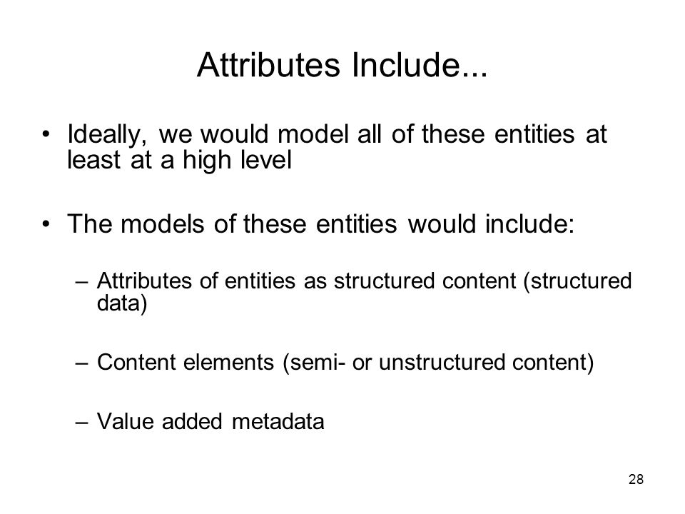 Attributes Include... Ideally, we would model all of these entities at least at a high level. The models of these entities would include:
