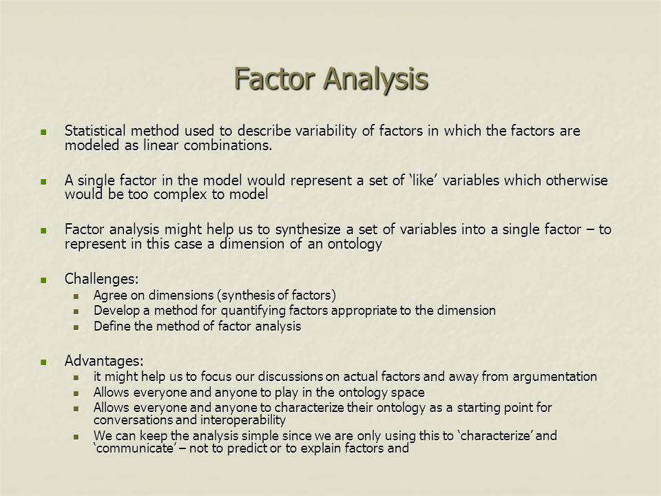 Factor Analysis Statistical method used to describe variability of factors in which the factors are modeled as linear combinations.