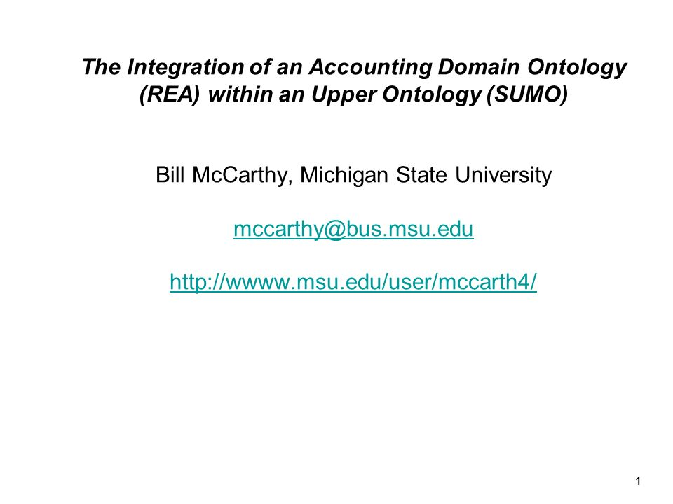 The Integration of an Accounting Domain Ontology (REA) within an Upper Ontology (SUMO) Bill McCarthy, Michigan State University mccarthy@bus.msu.edu http://wwww.msu.edu/user/mccarth4/
