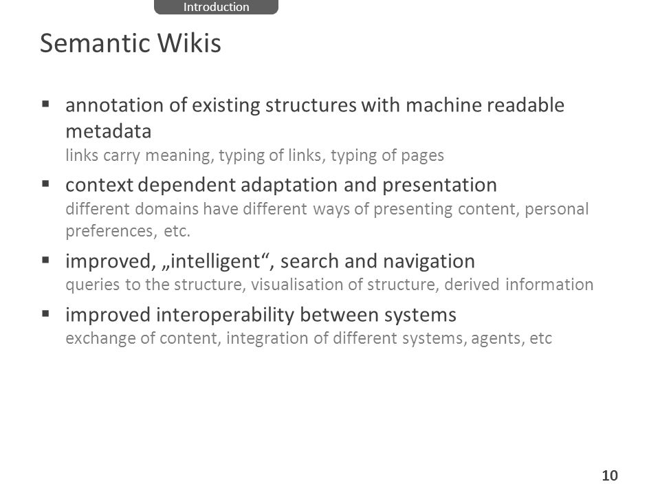 IntroductionSemantic Wikis. annotation of existing structures with machine readable metadata links carry meaning, typing of links, typing of pages.