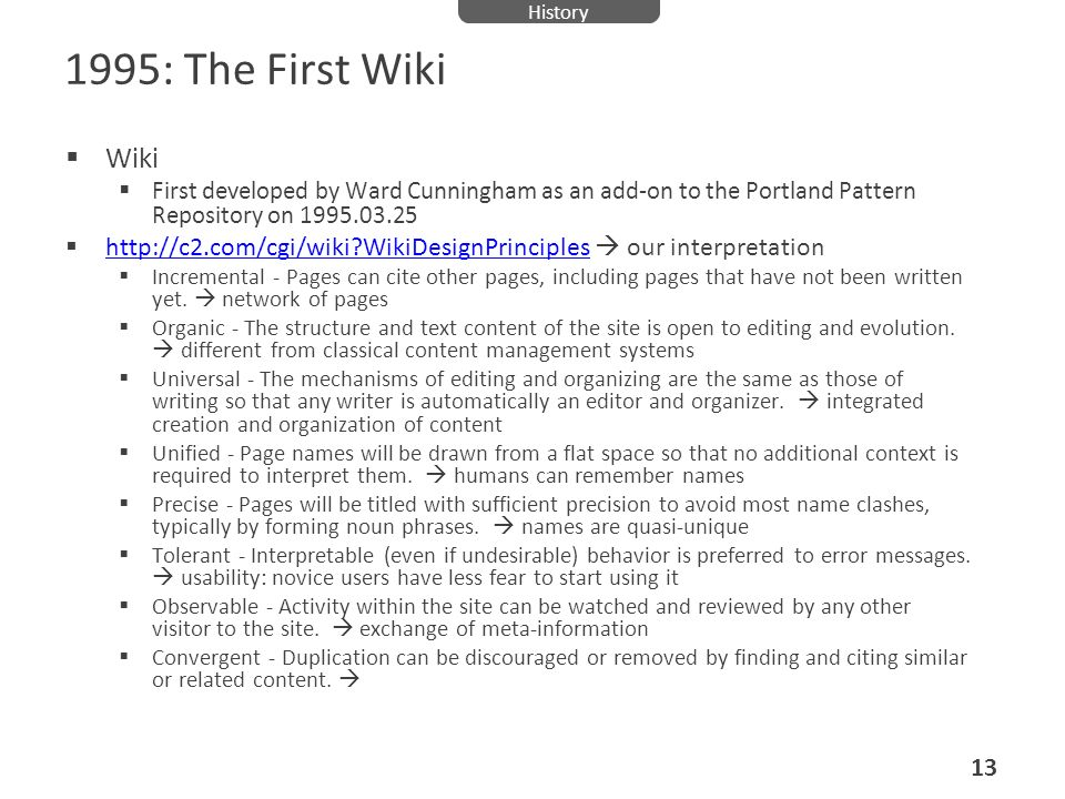 History 1995: The First Wiki. Wiki. First developed by Ward Cunningham as an add-on to the Portland Pattern Repository on 1995.03.25.