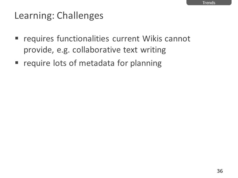 TrendsLearning: Challenges. requires functionalities current Wikis cannot provide, e.g. collaborative text writing.
