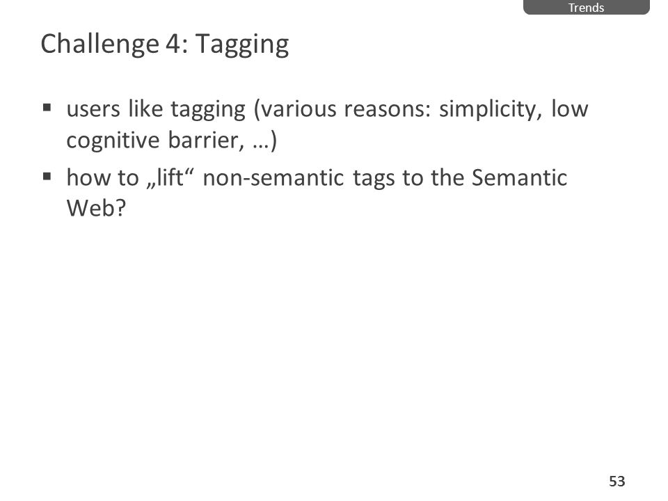 Trends Challenge 4: Tagging. users like tagging (various reasons: simplicity, low cognitive barrier, …)