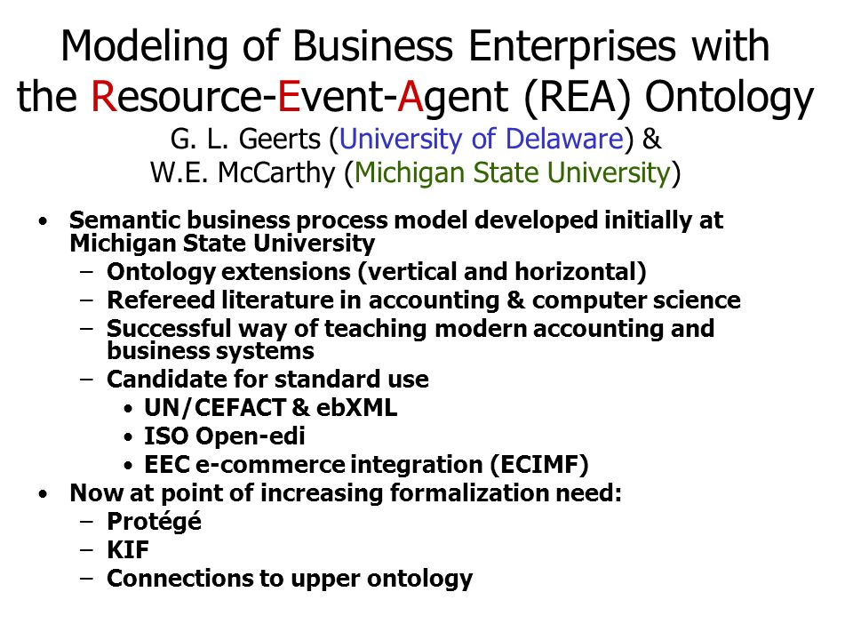 Modeling of Business Enterprises with the Resource-Event-Agent (REA) Ontology G. L. Geerts (University of Delaware) & W.E. McCarthy (Michigan State University)