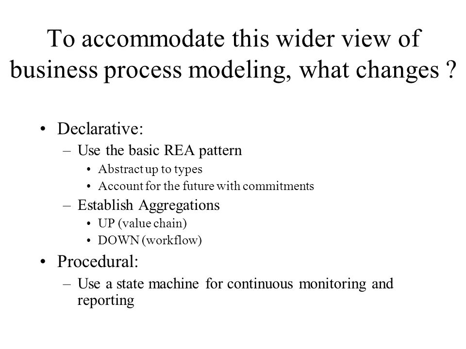 To accommodate this wider view of business process modeling, what changes